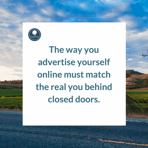 The way you advertise yourself online must match the real you behind closed doors.