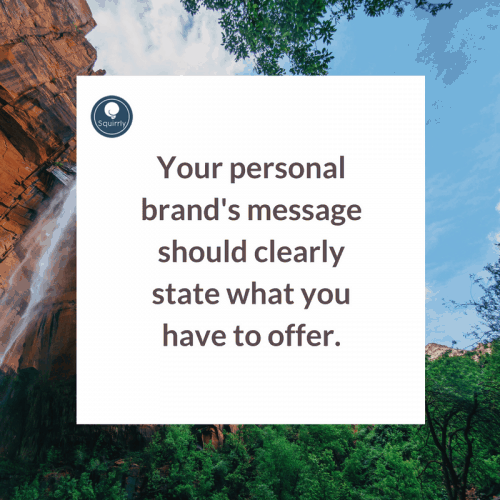 Your personal brand's message should clearly state what you have to offer.